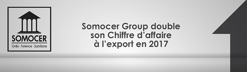 Somocer Group double son Chiffre d'affaire à l'export en 2017